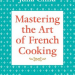 Mastering the Art of French Cooking by Julia Child Discover: The Luxury of Seasonal Meal Planning and Cookbooks - EAT LOVE SAVOR International luxury lifestyle magazine and bookazines